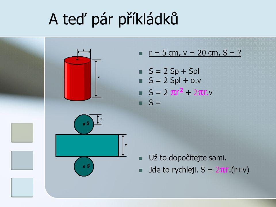 A teď pár příkládků  r = 5 cm, v = 20 cm, S = .
