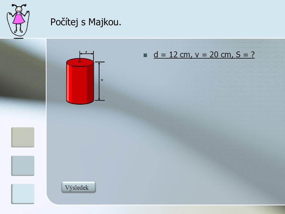 Počítej s Majkou.  d = 12 cm, v = 20 cm, S = ? 979,68 Výsledek