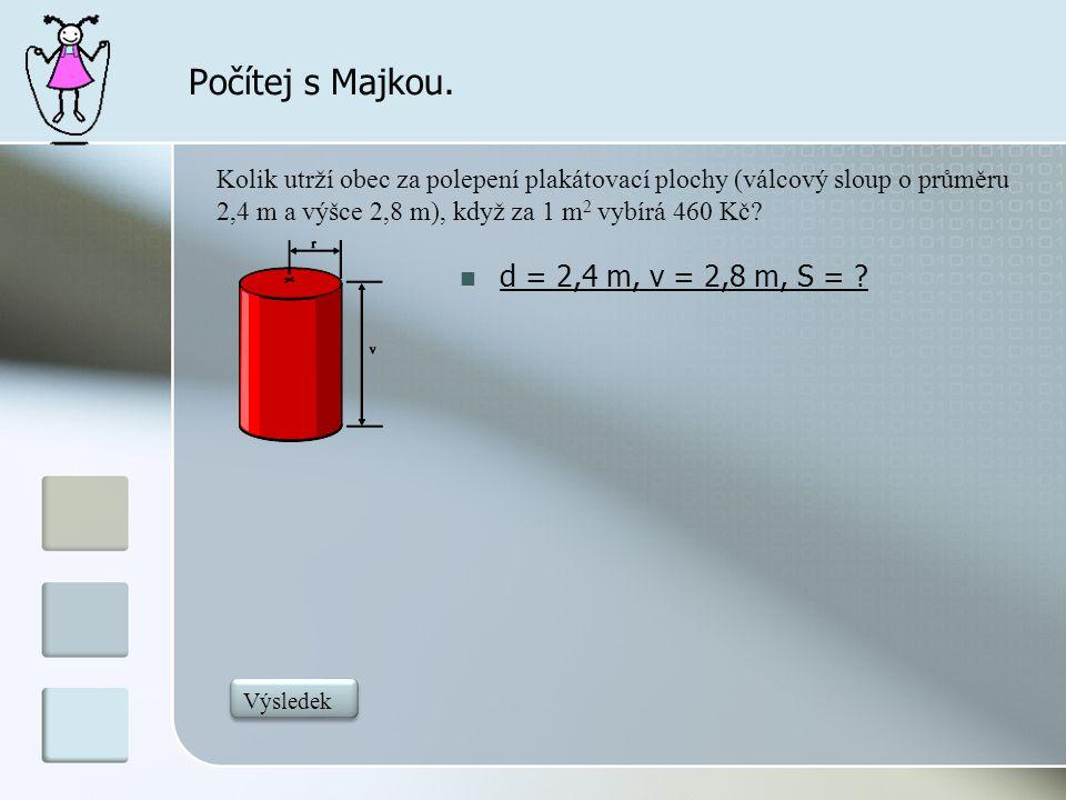 Počítej s Majkou.  d = 2,4 m, v = 2,8 m, S = ? Kolik utrží obec za polepení plakátovací plochy (válcový sloup o průměru 2,4 m a výšce 2,8 m), když za
