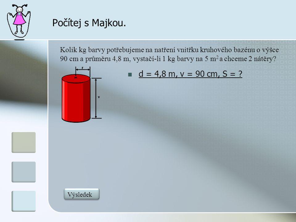 Počítej s Majkou.  d = 4,8 m, v = 90 cm, S = ? Kolik kg barvy potřebujeme na natření vnitřku kruhového bazénu o výšce 90 cm a průměru 4,8 m, vystačí-