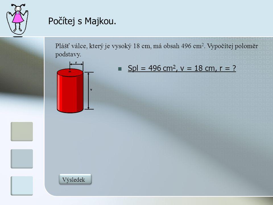 Počítej s Majkou.  Spl = 496 cm 2, v = 18 cm, r = ? Plášť válce, který je vysoký 18 cm, má obsah 496 cm 2. Vypočítej poloměr podstavy. 4,4 Výsledek