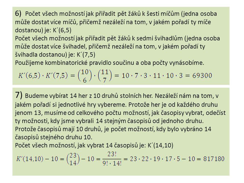 6) Počet všech možností jak přiřadit pět žáků k šesti míčům (jedna osoba může dostat více míčů, přičemž nezáleží na tom, v jakém pořadí ty míče dostanou) je: K´(6,5) Počet všech možností jak přiřadit pět žáků k sedmi švihadlům (jedna osoba může dostat více švihadel, přičemž nezáleží na tom, v jakém pořadí ty švihadla dostanou) je: K´(7,5) Použijeme kombinatorické pravidlo součinu a oba počty vynásobíme.