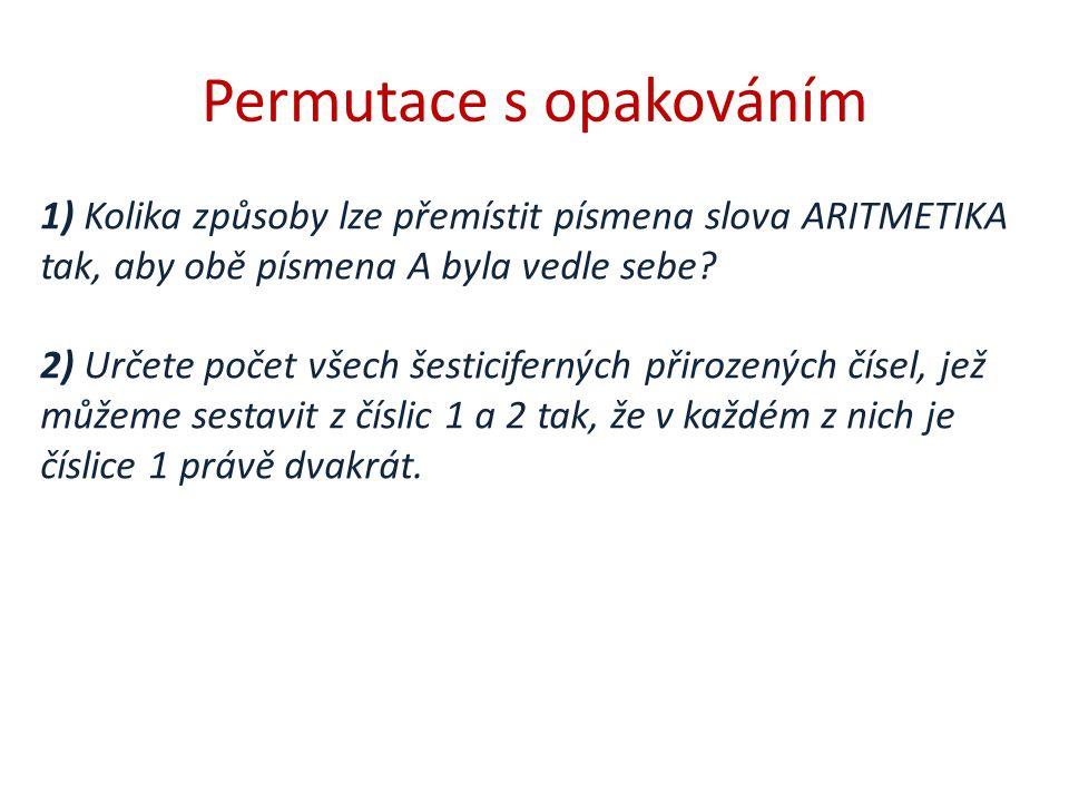 Permutace s opakováním 1) Kolika způsoby lze přemístit písmena slova ARITMETIKA tak, aby obě písmena A byla vedle sebe? 2) Určete počet všech šesticif