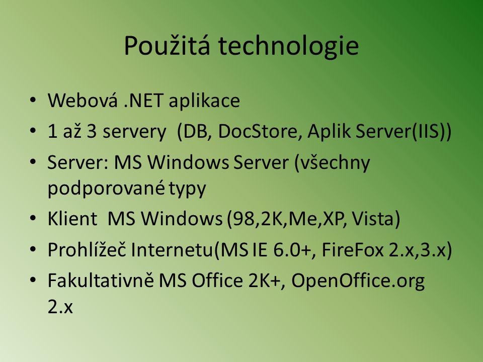 Použitá technologie • Webová.NET aplikace • 1 až 3 servery (DB, DocStore, Aplik Server(IIS)) • Server: MS Windows Server (všechny podporované typy • Klient MS Windows (98,2K,Me,XP, Vista) • Prohlížeč Internetu(MS IE 6.0+, FireFox 2.x,3.x) • Fakultativně MS Office 2K+, OpenOffice.org 2.x