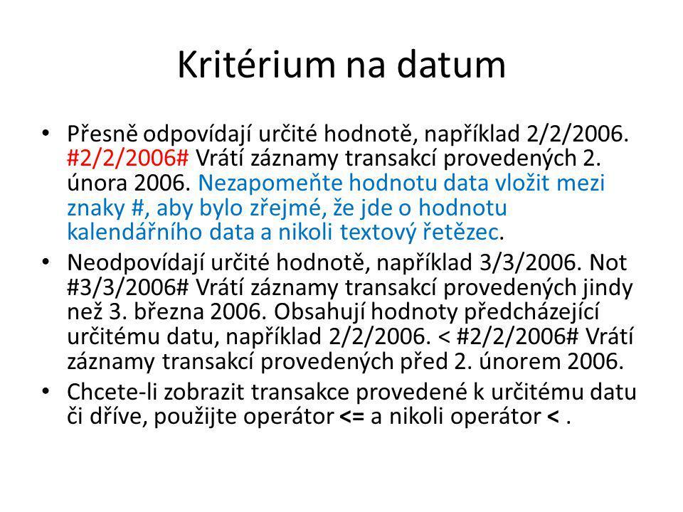 Kritérium na datum • Přesně odpovídají určité hodnotě, například 2/2/2006. #2/2/2006# Vrátí záznamy transakcí provedených 2. února 2006. Nezapomeňte h