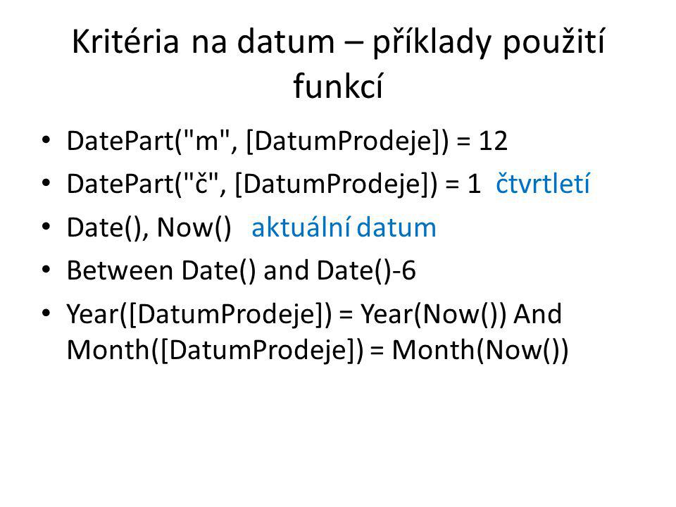 Kritéria na datum – příklady použití funkcí • DatePart( m , [DatumProdeje]) = 12 • DatePart( č , [DatumProdeje]) = 1 čtvrtletí • Date(), Now() aktuální datum • Between Date() and Date()-6 • Year([DatumProdeje]) = Year(Now()) And Month([DatumProdeje]) = Month(Now())