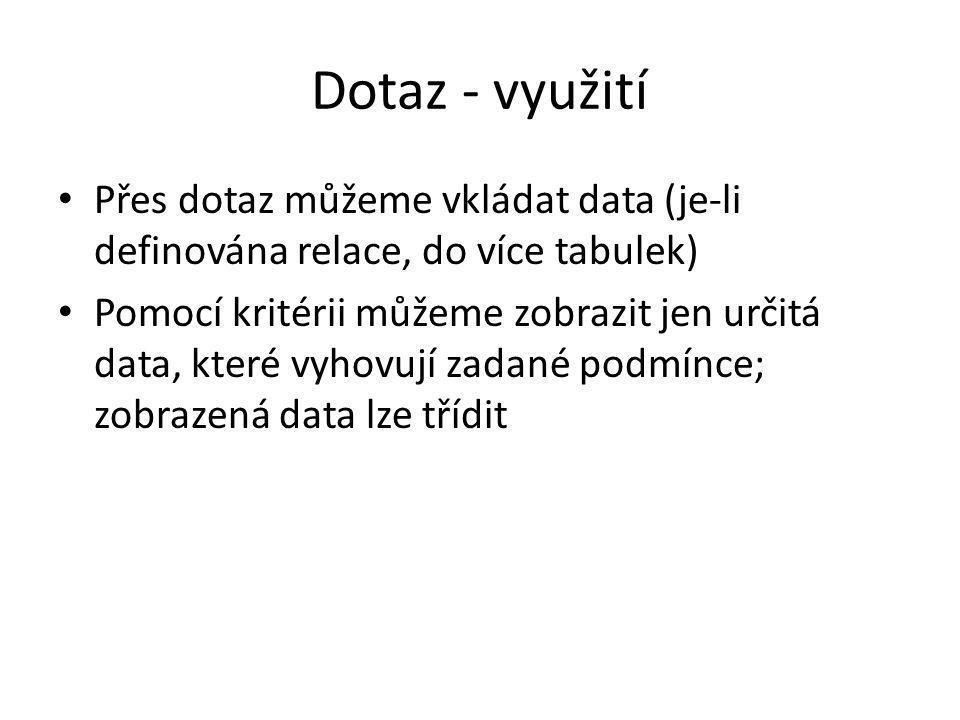 Dotaz - využití • Přes dotaz můžeme vkládat data (je-li definována relace, do více tabulek) • Pomocí kritérii můžeme zobrazit jen určitá data, které v