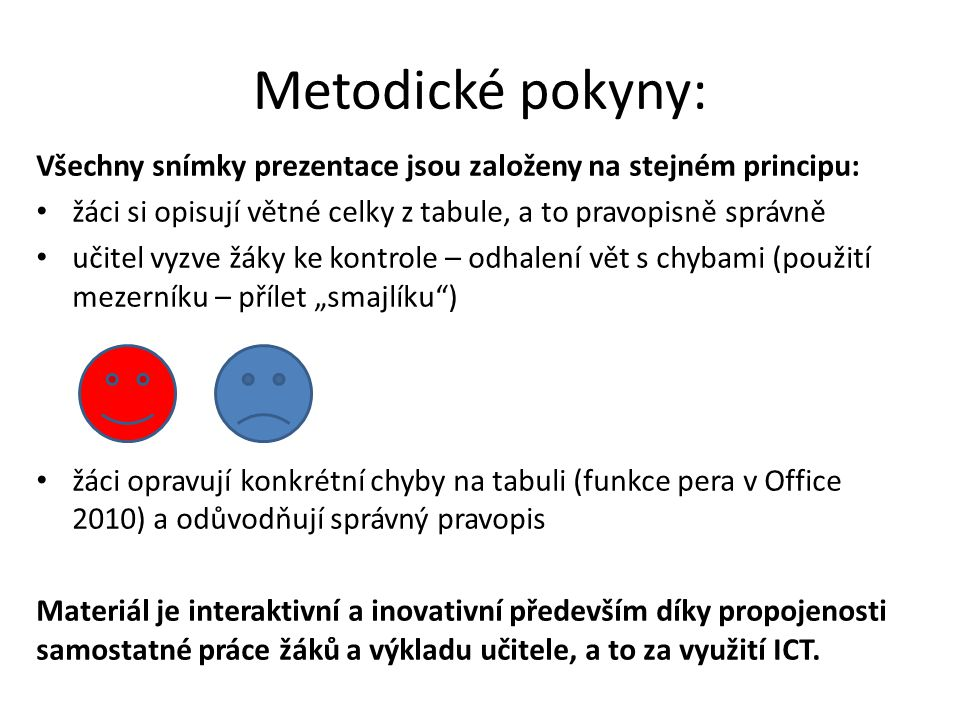 """Metodické pokyny: Všechny snímky prezentace jsou založeny na stejném principu: • žáci si opisují větné celky z tabule, a to pravopisně správně • učitel vyzve žáky ke kontrole – odhalení vět s chybami (použití mezerníku – přílet """"smajlíku ) • žáci opravují konkrétní chyby na tabuli (funkce pera v Office 2010) a odůvodňují správný pravopis Materiál je interaktivní a inovativní především díky propojenosti samostatné práce žáků a výkladu učitele, a to za využití ICT."""