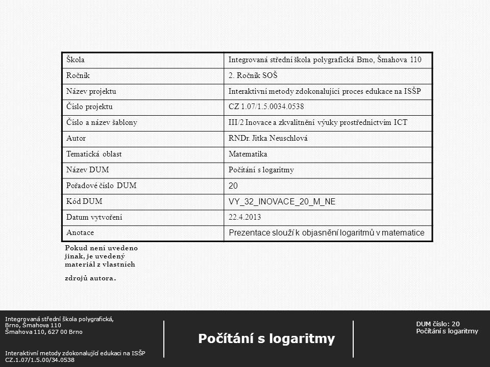 Věty o počítání s logaritmy Integrovaná střední škola polygrafická, Brno, Šmahova 110 Šmahova 110, 627 00 Brno Interaktivní metody zdokonalující edukaci na ISŠP CZ.1.07/1.5.00/34.0538 Počítání s logaritmy DUM číslo: 20 Počítání s logaritmy Je-li a základ logaritmu, a>O, a ≠ 1 a r€R, pak pro každé x€R + a y€R + platí: 1)log a x + log a y = log a (x.