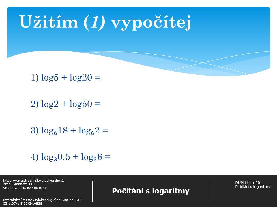 1) log5 + log20 = log100 = 2 2) log2 + log50 = log100 = 2 3) log ₆ 18 + log ₆ 2 = log ₆ 36 = 2 4) log ₃ 0,5 + log ₃ 6 = log ₃ 3 = 1 Výsledky Integrovaná střední škola polygrafická, Brno, Šmahova 110 Šmahova 110, 627 00 Brno Interaktivní metody zdokonalující edukaci na ISŠP CZ.1.07/1.5.00/34.0538 Počítání s logaritmy DUM číslo: 20 Počítání s logaritmy