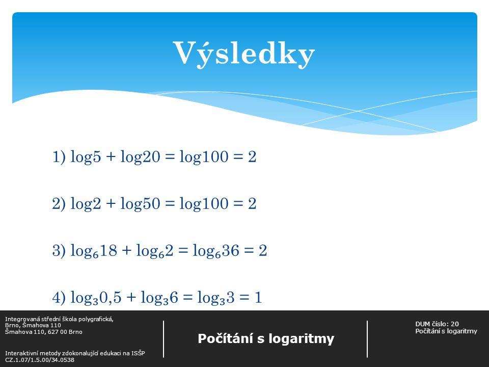 Užitím ( 2) vypočítej 1) log 3 18 – log 3 6 = 2) log 2 50 – log 2 25 = 3) log300 – log3 = 4) log 2 – log 2 = Integrovaná střední škola polygrafická, Brno, Šmahova 110 Šmahova 110, 627 00 Brno Interaktivní metody zdokonalující edukaci na ISŠP CZ.1.07/1.5.00/34.0538 Počítání s logaritmy DUM číslo: 20 Počítání s logaritmy