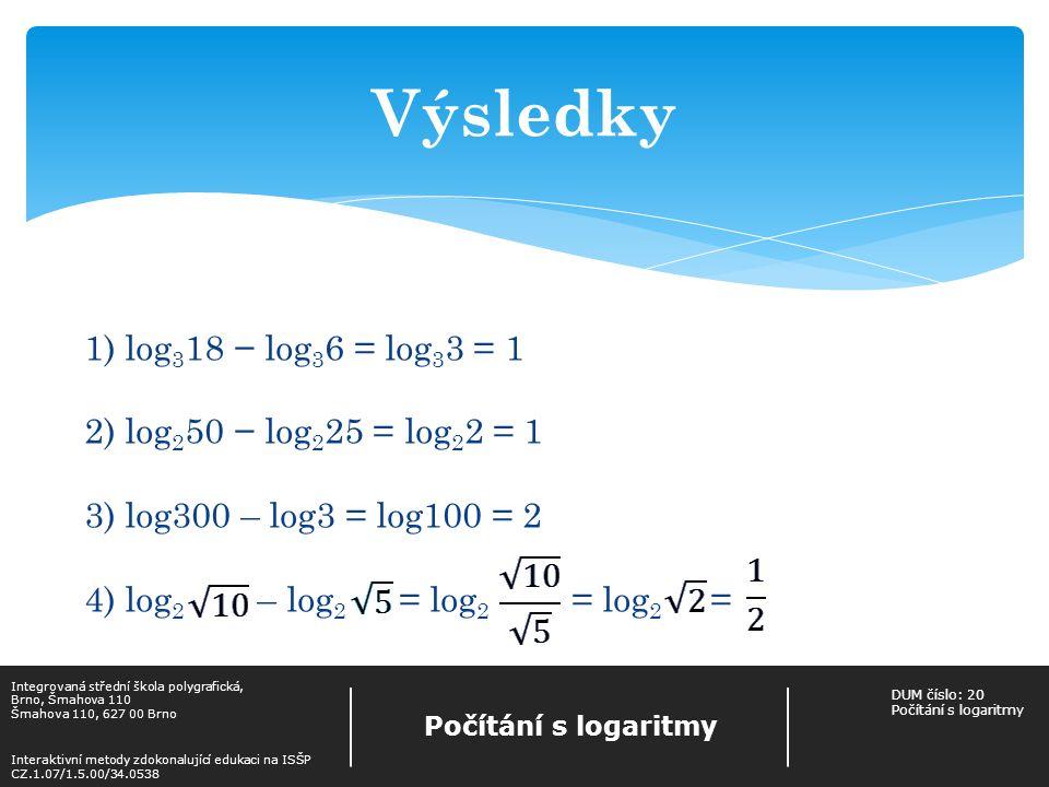 Výsledky 1) log 3 18 − log 3 6 = log 3 3 = 1 2) log 2 50 − log 2 25 = log 2 2 = 1 3) log300 – log3 = log100 = 2 4) log 2 – log 2 = log 2 = log 2 = Integrovaná střední škola polygrafická, Brno, Šmahova 110 Šmahova 110, 627 00 Brno Interaktivní metody zdokonalující edukaci na ISŠP CZ.1.07/1.5.00/34.0538 Počítání s logaritmy DUM číslo: 20 Počítání s logaritmy