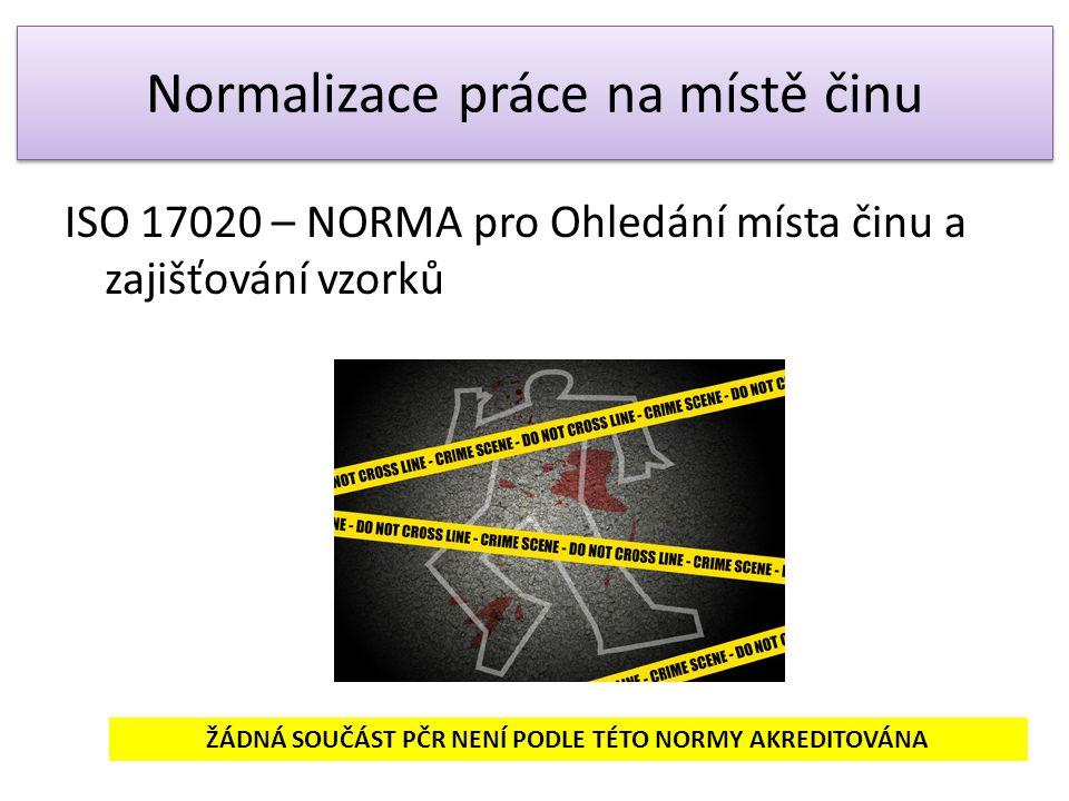 Normalizace práce na místě činu ISO 17020 – NORMA pro Ohledání místa činu a zajišťování vzorků ŽÁDNÁ SOUČÁST PČR NENÍ PODLE TÉTO NORMY AKREDITOVÁNA