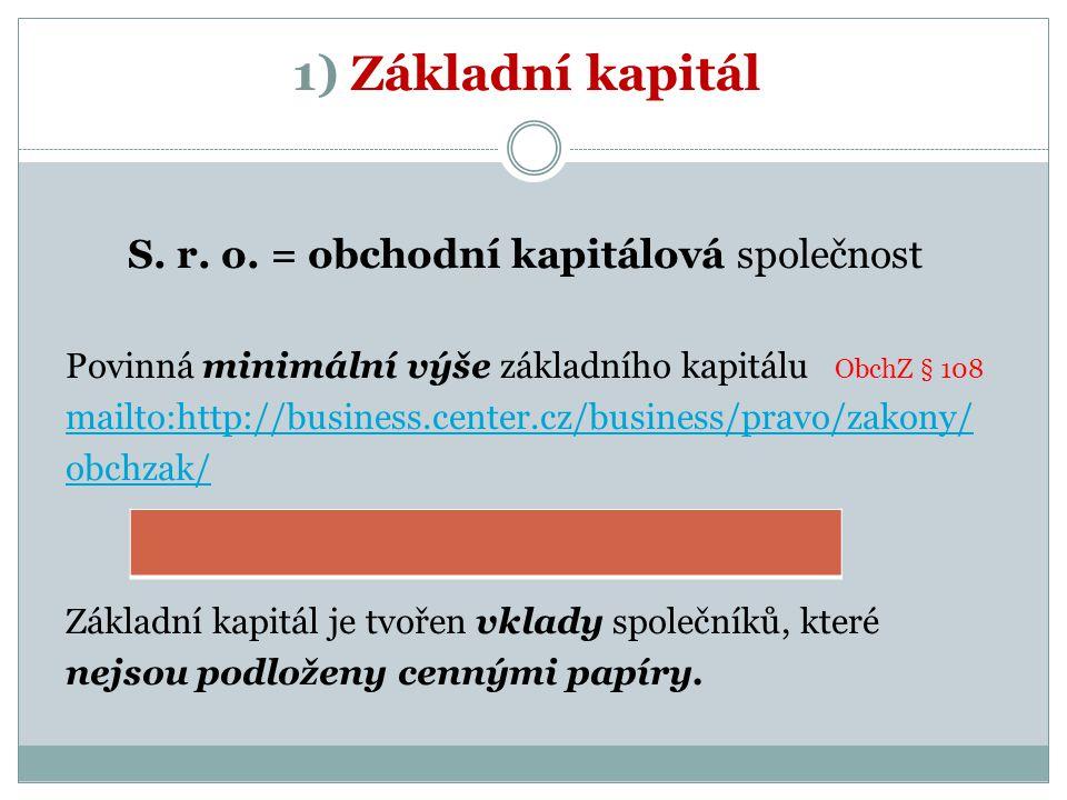 1) Základní kapitál S. r. o. = obchodní kapitálová společnost Povinná minimální výše základního kapitálu ObchZ § 108 mailto:http://business.center.cz/
