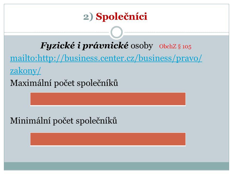 2) Společníci Fyzické i právnické osoby ObchZ § 105 mailto:http://business.center.cz/business/pravo/ zakony/ Maximální počet společníků Minimální poče