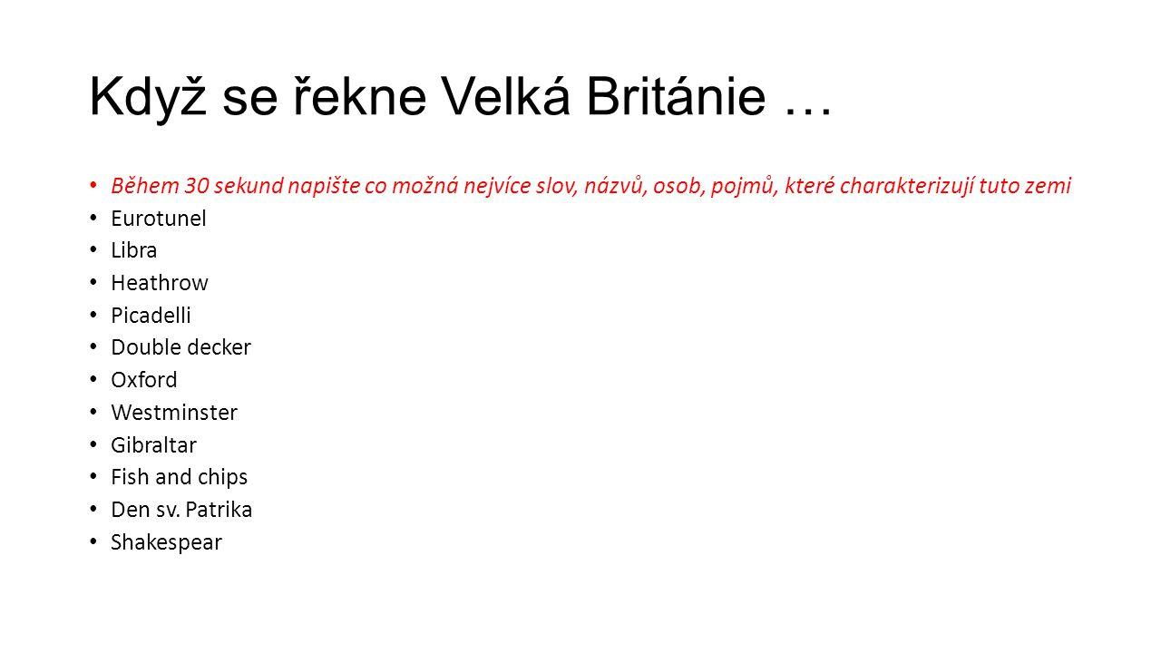 Když se řekne Velká Británie … • Během 30 sekund napište co možná nejvíce slov, názvů, osob, pojmů, které charakterizují tuto zemi • Eurotunel • Libra • Heathrow • Picadelli • Double decker • Oxford • Westminster • Gibraltar • Fish and chips • Den sv.