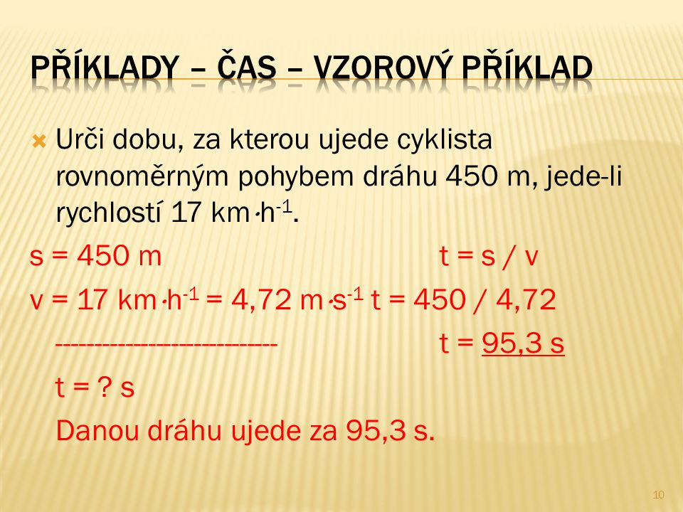  Urči dobu, za kterou ujede cyklista rovnoměrným pohybem dráhu 450 m, jede-li rychlostí 17 km  h -1. s = 450 mt = s / v v = 17 km  h -1 = 4,72 m 