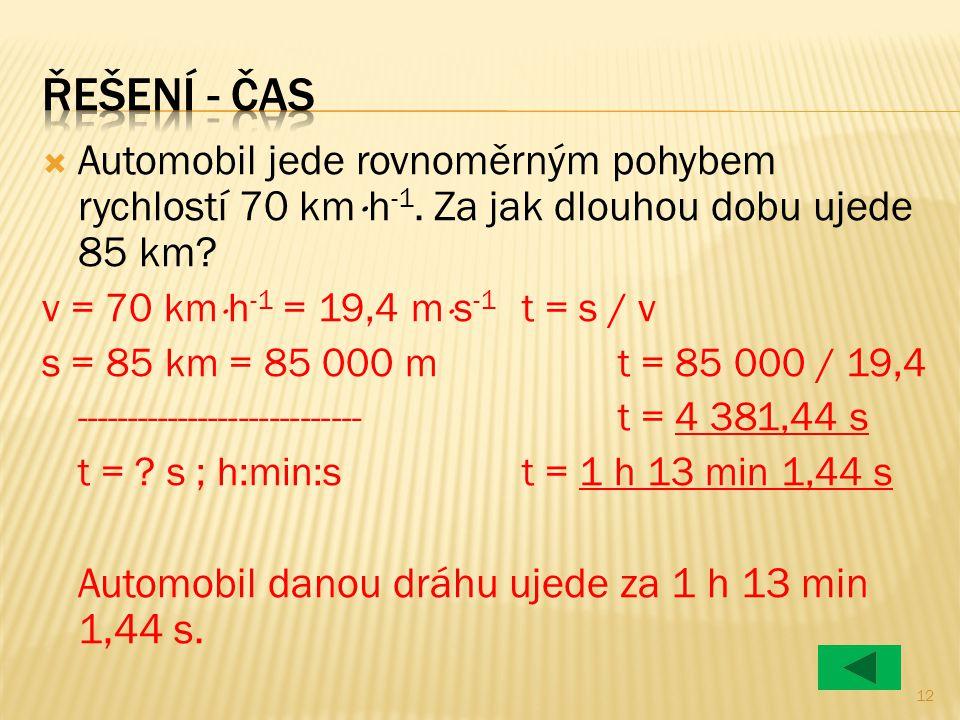  Automobil jede rovnoměrným pohybem rychlostí 70 km  h -1. Za jak dlouhou dobu ujede 85 km? v = 70 km  h -1 = 19,4 m  s -1 t = s / v s = 85 km = 8
