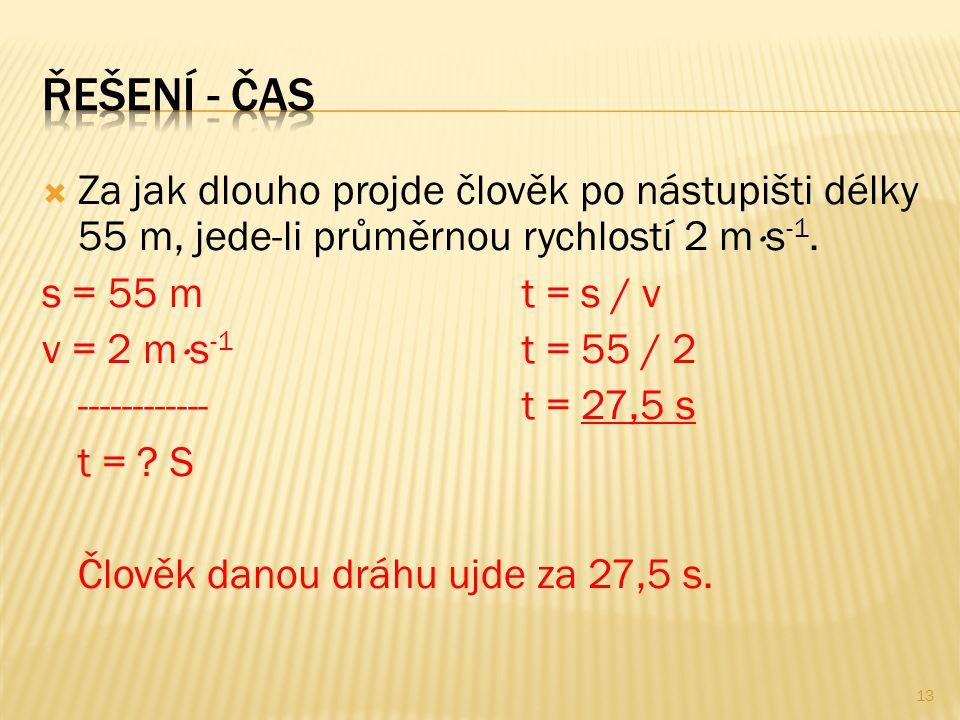  Za jak dlouho projde člověk po nástupišti délky 55 m, jede-li průměrnou rychlostí 2 m  s -1. s = 55 mt = s / v v = 2 m  s -1 t = 55 / 2 ----------