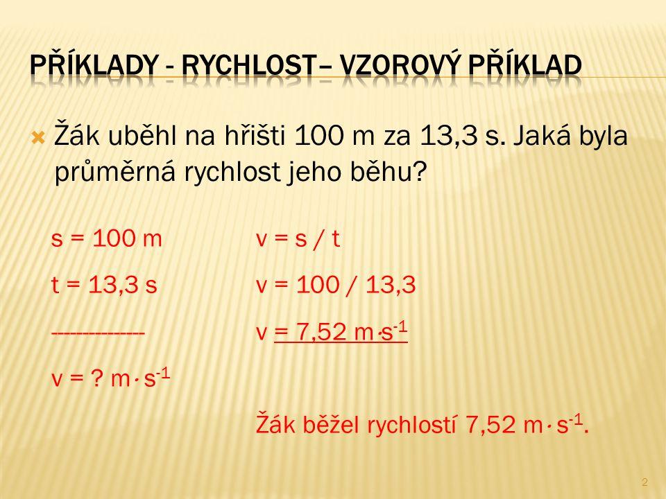  Žák uběhl na hřišti 100 m za 13,3 s. Jaká byla průměrná rychlost jeho běhu? s = 100 m t = 13,3 s --------------- v = ? m  s -1 v = s / t v = 100 /