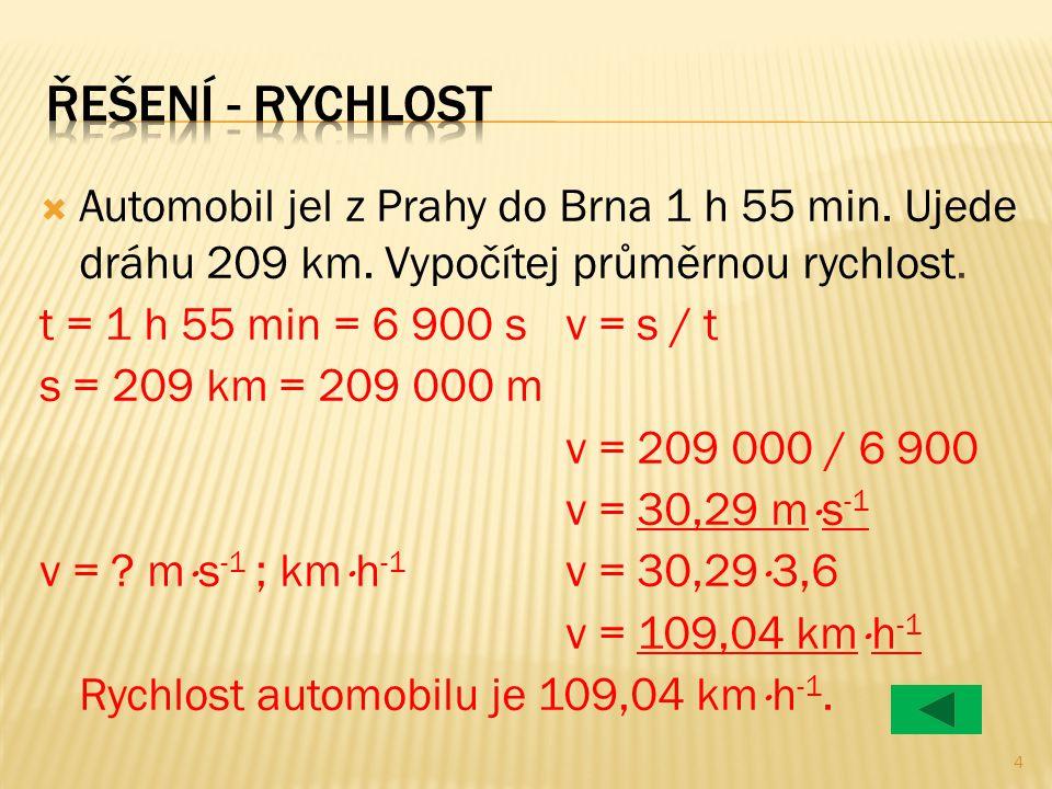  Automobil jel z Prahy do Brna 1 h 55 min. Ujede dráhu 209 km. Vypočítej průměrnou rychlost. t = 1 h 55 min = 6 900 sv = s / t s = 209 km = 209 000 m