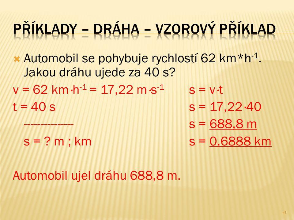  Automobil se pohybuje rychlostí 62 km*h -1. Jakou dráhu ujede za 40 s? v = 62 km  h -1 = 17,22 m  s -1 s = v  t t = 40 ss = 17,22  40 ----------