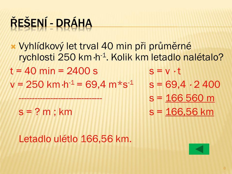  Vyhlídkový let trval 40 min při průměrné rychlosti 250 km  h -1. Kolik km letadlo nalétalo? t = 40 min = 2400 ss = v  t v = 250 km  h -1 = 69,4 m