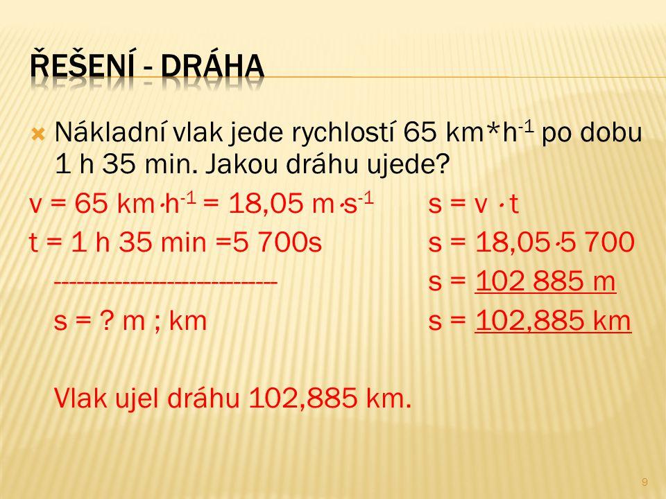  Nákladní vlak jede rychlostí 65 km*h -1 po dobu 1 h 35 min. Jakou dráhu ujede? v = 65 km  h -1 = 18,05 m  s -1 s = v  t t = 1 h 35 min =5 700ss =