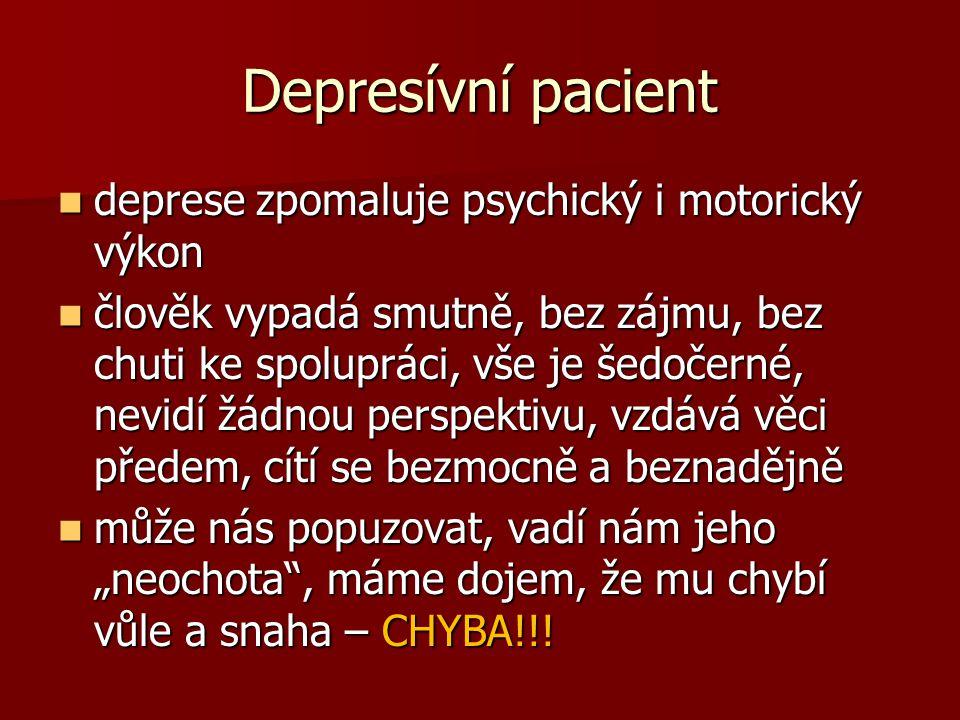 """Depresívní pacient  deprese zpomaluje psychický i motorický výkon  člověk vypadá smutně, bez zájmu, bez chuti ke spolupráci, vše je šedočerné, nevidí žádnou perspektivu, vzdává věci předem, cítí se bezmocně a beznadějně  může nás popuzovat, vadí nám jeho """"neochota , máme dojem, že mu chybí vůle a snaha – CHYBA!!!"""