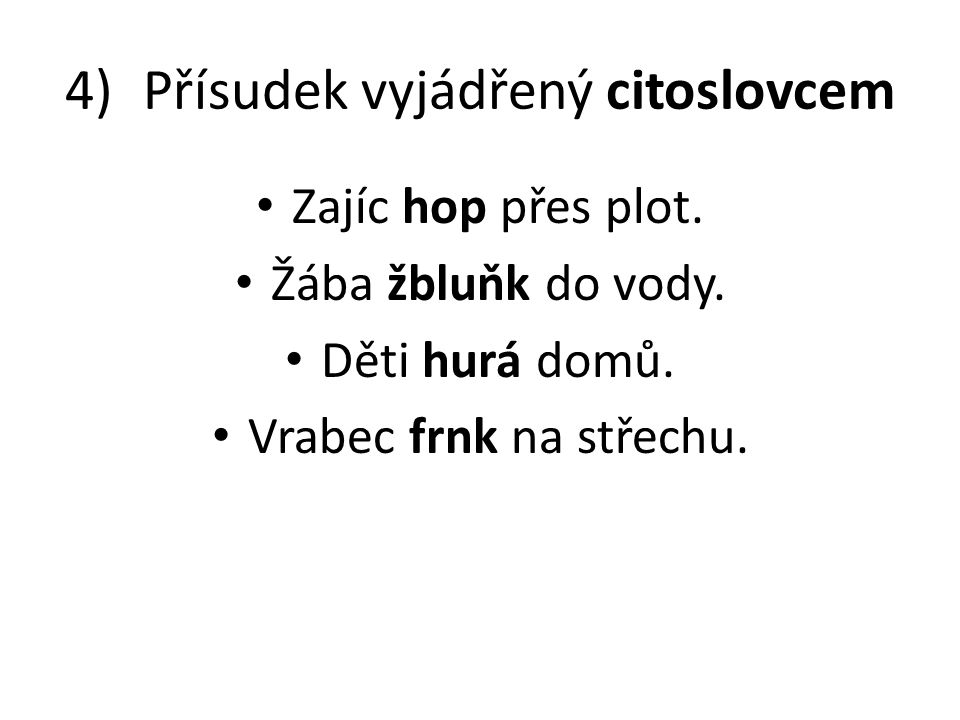 4)Přísudek vyjádřený citoslovcem • Zajíc hop přes plot. • Žába žbluňk do vody. • Děti hurá domů. • Vrabec frnk na střechu.
