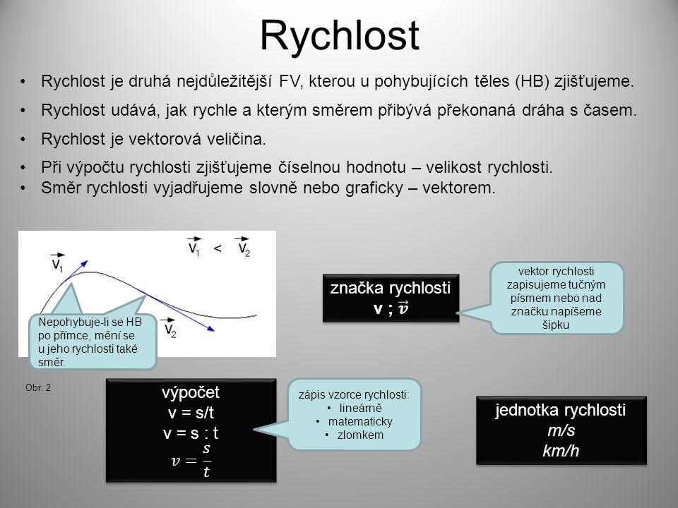 Rychlost •Rychlost je vektorová veličina. •Rychlost je druhá nejdůležitější FV, kterou u pohybujících těles (HB) zjišťujeme. •Při výpočtu rychlosti zj