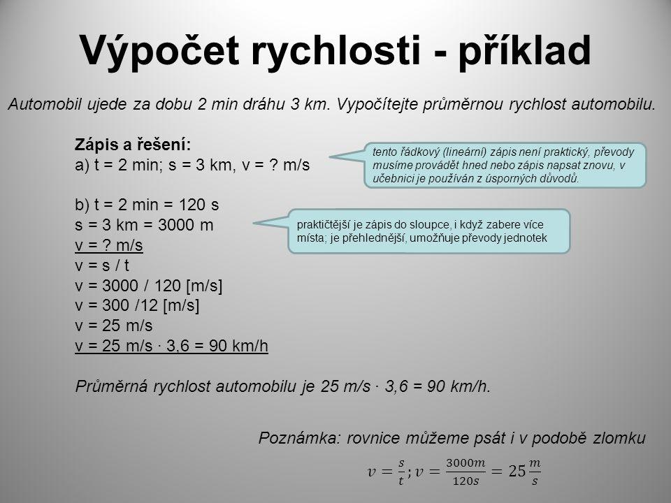 Výpočet rychlosti - příklad Automobil ujede za dobu 2 min dráhu 3 km. Vypočítejte průměrnou rychlost automobilu. Zápis a řešení: a) t = 2 min; s = 3 k