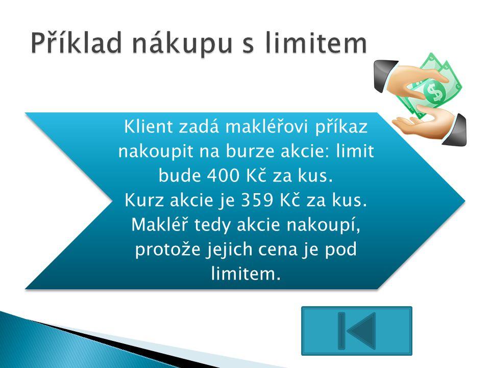 Klient zadá makléřovi příkaz nakoupit na burze akcie: limit bude 400 Kč za kus. Kurz akcie je 359 Kč za kus. Makléř tedy akcie nakoupí, protože jejich