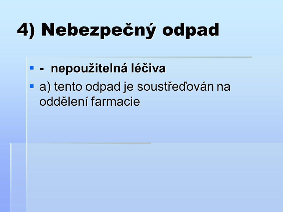4) Nebezpečný odpad  - nepoužitelná léčiva  a) tento odpad je soustřeďován na oddělení farmacie