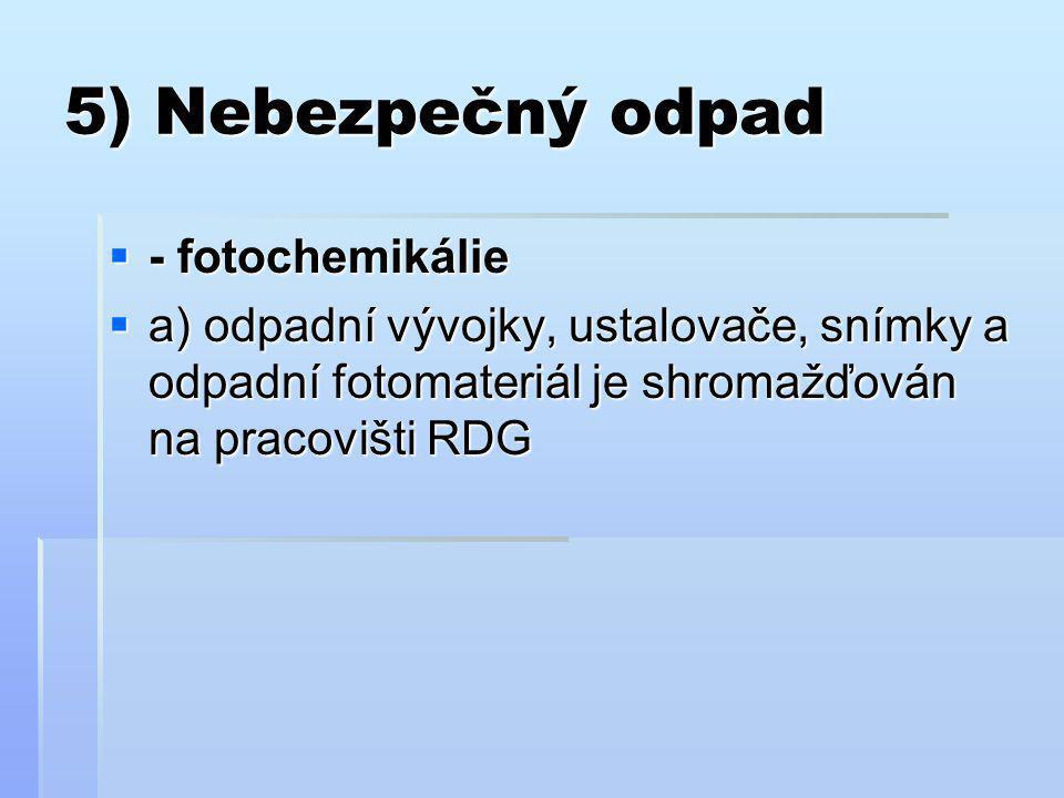 5) Nebezpečný odpad  - fotochemikálie  a) odpadní vývojky, ustalovače, snímky a odpadní fotomateriál je shromažďován na pracovišti RDG