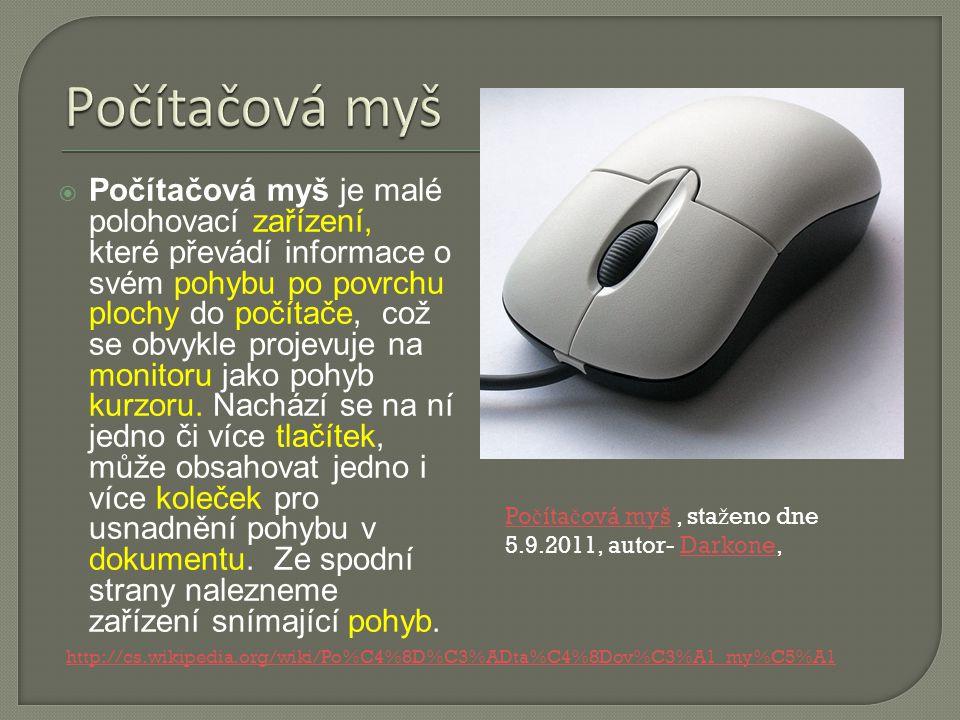  Počítačová myš je malé polohovací zařízení, které převádí informace o svém pohybu po povrchu plochy do počítače, což se obvykle projevuje na monitoru jako pohyb kurzoru.