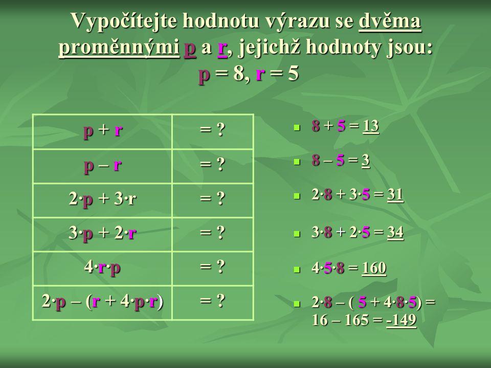 Vypočítejte hodnotu výrazu se dvěma proměnnými p a r, jejichž hodnoty jsou: p = 8, r = 5  8 + 5 = 13  8 – 5 = 3  2∙8 + 3∙5 = 31  3∙8 + 2∙5 = 34 