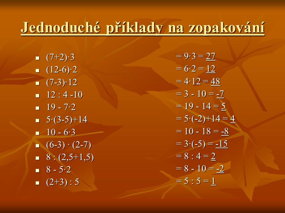 Jednoduché příklady na zopakování  (7+2)∙3  (12-6)∙2  (7-3)∙12  12 : 4 -10  19 - 7∙2  5∙(3-5)+14  10 - 6∙3  (6-3) ∙ (2-7)  8 : (2,5+1,5)  8