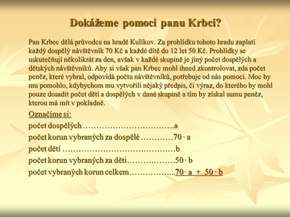 Hledaný výraz tedy je: 70 ∙ a + 50 ∙ b Ukažme panu Krbci, jak tento výraz bude používat: ● Řekněme, že v první skupině se nacházelo 10 dospělých a 5 dětí.