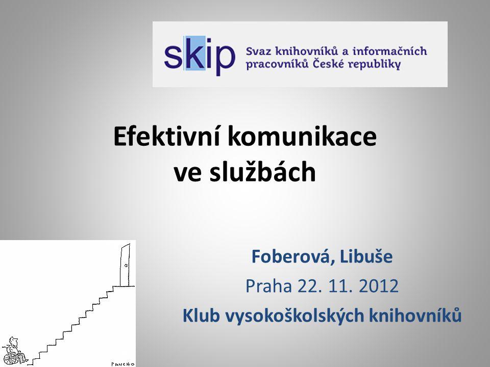 Efektivní komunikace ve službách Foberová, Libuše Praha 22. 11. 2012 Klub vysokoškolských knihovníků