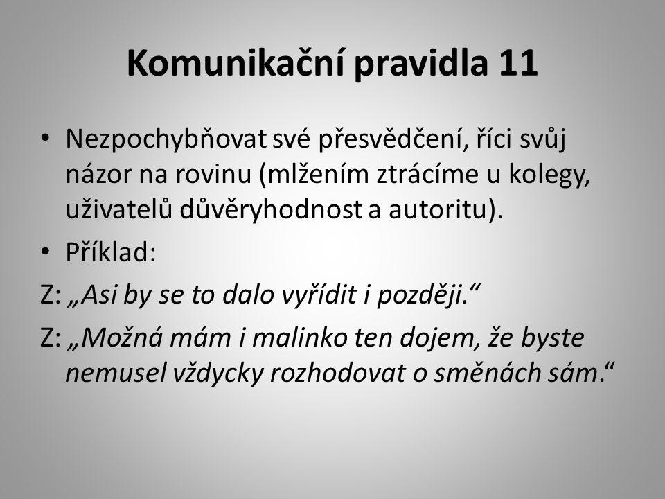 Komunikační pravidla 11 • Nezpochybňovat své přesvědčení, říci svůj názor na rovinu (mlžením ztrácíme u kolegy, uživatelů důvěryhodnost a autoritu). •