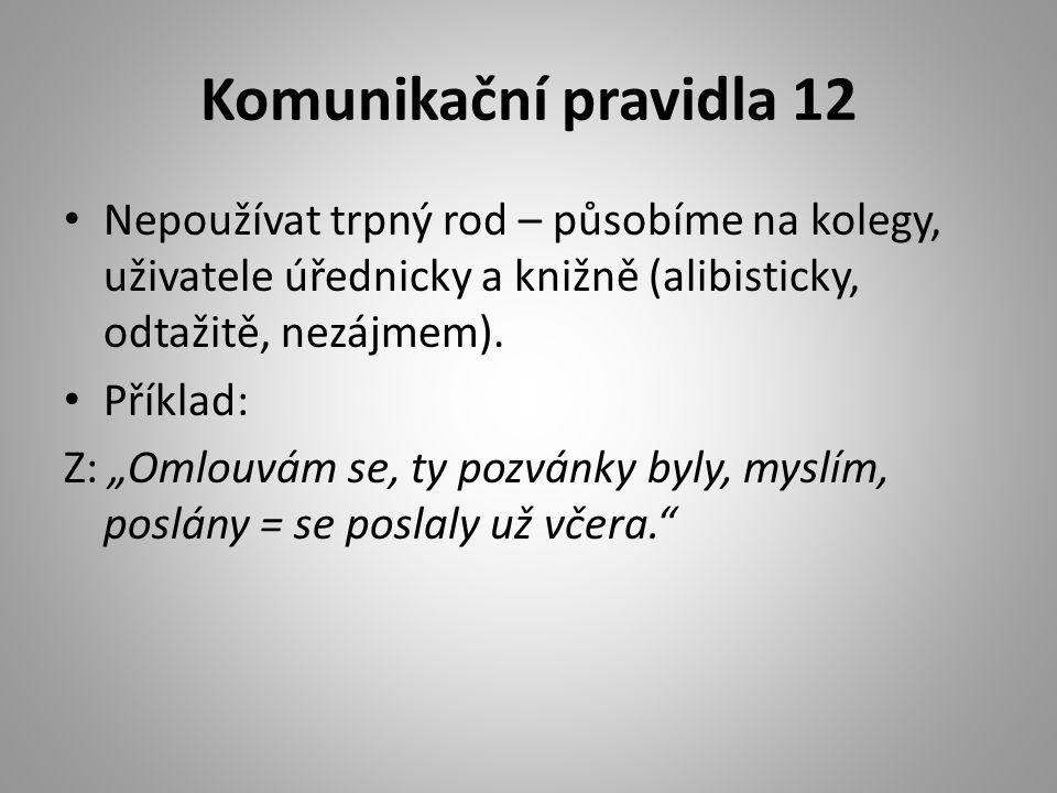 """Komunikační pravidla 12 • Nepoužívat trpný rod – působíme na kolegy, uživatele úřednicky a knižně (alibisticky, odtažitě, nezájmem). • Příklad: Z: """"Om"""