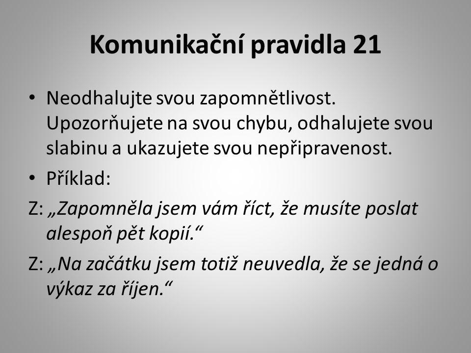Komunikační pravidla 21 • Neodhalujte svou zapomnětlivost. Upozorňujete na svou chybu, odhalujete svou slabinu a ukazujete svou nepřipravenost. • Přík
