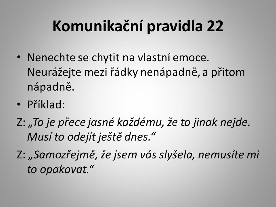 """Komunikační pravidla 22 • Nenechte se chytit na vlastní emoce. Neurážejte mezi řádky nenápadně, a přitom nápadně. • Příklad: Z: """"To je přece jasné kaž"""