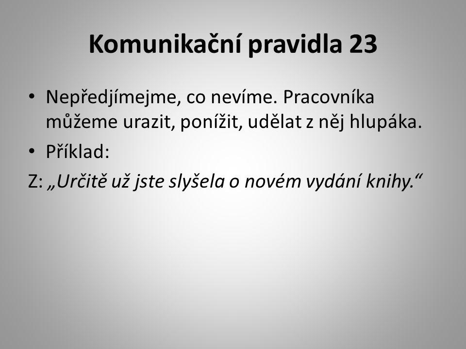 """Komunikační pravidla 23 • Nepředjímejme, co nevíme. Pracovníka můžeme urazit, ponížit, udělat z něj hlupáka. • Příklad: Z: """"Určitě už jste slyšela o n"""