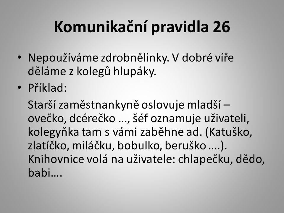 Komunikační pravidla 26 • Nepoužíváme zdrobnělinky. V dobré víře děláme z kolegů hlupáky. • Příklad: Starší zaměstnankyně oslovuje mladší – ovečko, dc