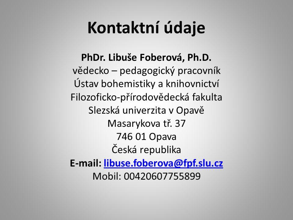 Kontaktní údaje PhDr. Libuše Foberová, Ph.D. vědecko – pedagogický pracovník Ústav bohemistiky a knihovnictví Filozoficko-přírodovědecká fakulta Slezs