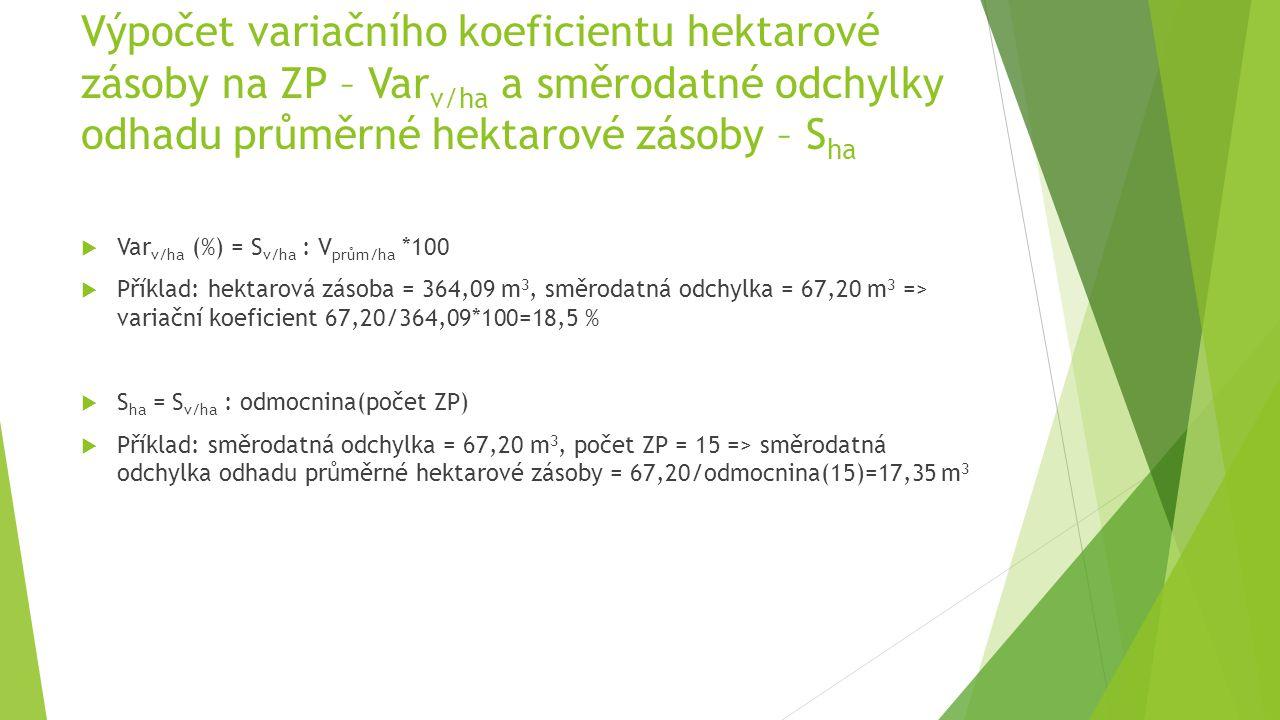 Výpočet variačního koeficientu hektarové zásoby na ZP – Var v/ha a směrodatné odchylky odhadu průměrné hektarové zásoby – S ha  Var v/ha (%) = S v/ha : V prům/ha *100  Příklad: hektarová zásoba = 364,09 m 3, směrodatná odchylka = 67,20 m 3 => variační koeficient 67,20/364,09*100=18,5 %  S ha = S v/ha : odmocnina(počet ZP)  Příklad: směrodatná odchylka = 67,20 m 3, počet ZP = 15 => směrodatná odchylka odhadu průměrné hektarové zásoby = 67,20/odmocnina(15)=17,35 m 3