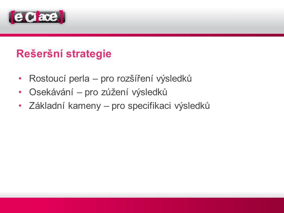 Rešeršní strategie •Rostoucí perla – pro rozšíření výsledků •Osekávání – pro zúžení výsledků •Základní kameny – pro specifikaci výsledků