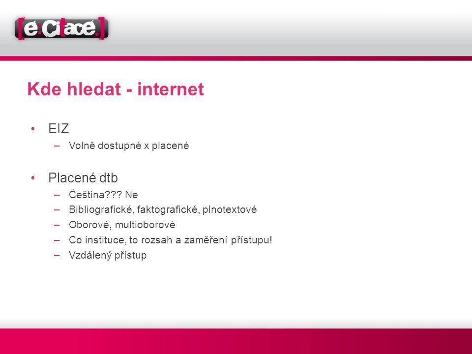 Kde hledat - internet •EIZ –Volně dostupné x placené •Placené dtb –Čeština??? Ne –Bibliografické, faktografické, plnotextové –Oborové, multioborové –C